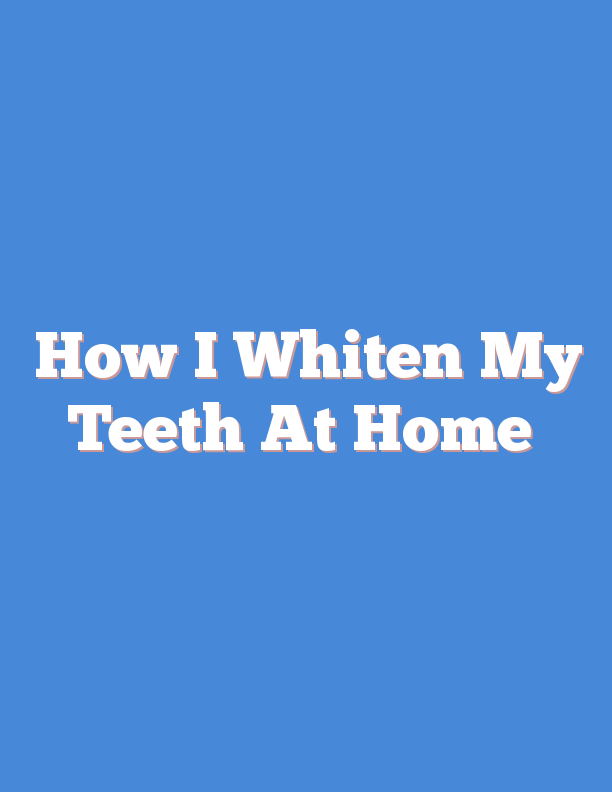 How I Whiten My Teeth At Home