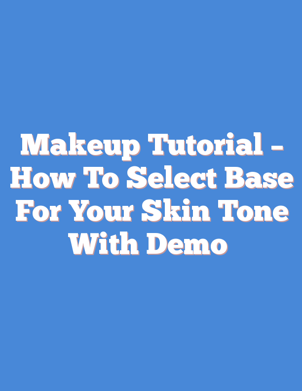 Makeup Tutorial – How To Select Base For Your Skin Tone With Demo