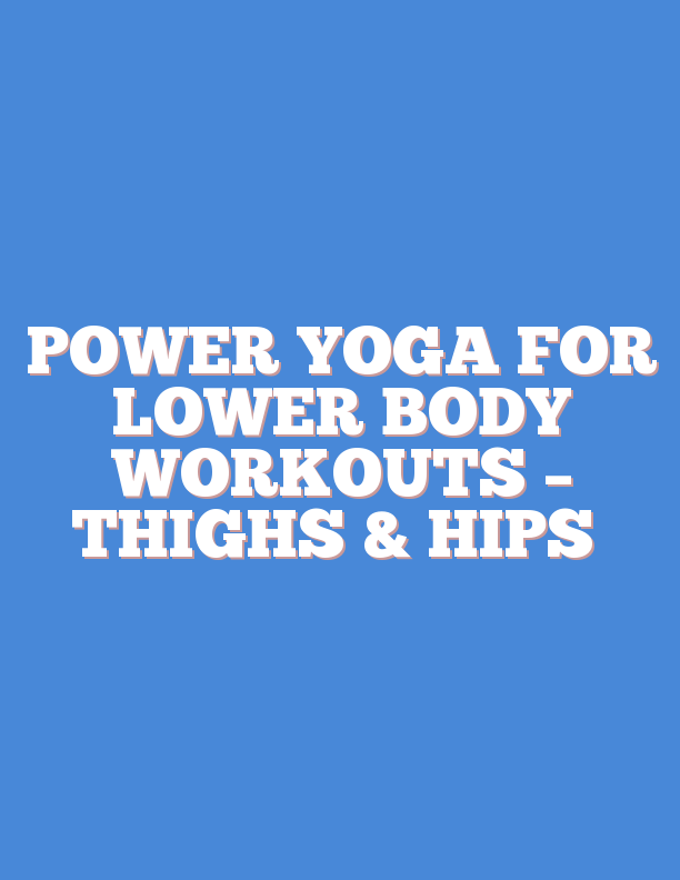 POWER YOGA FOR LOWER BODY WORKOUTS – THIGHS & HIPS