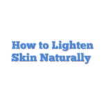 How to Lighten Skin Naturally