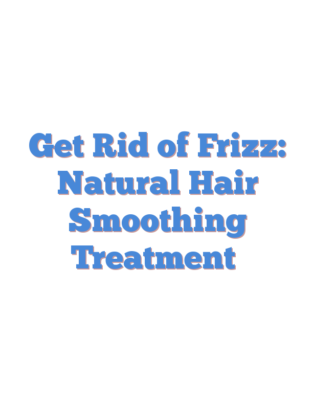 Get Rid of Frizz: Natural Hair Smoothing Treatment